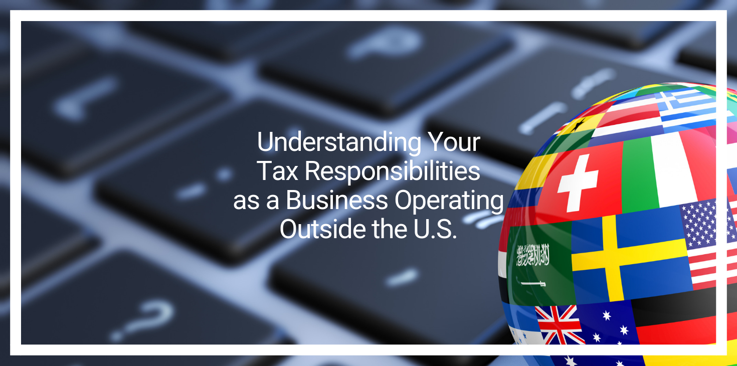 Understanding Your Tax Responsibilities as a Business Operating Outside the U.S.