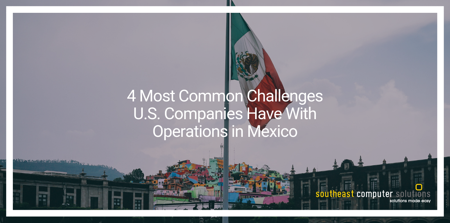 4 Most Common Challenges U.S. Companies Have With Operations in Mexico