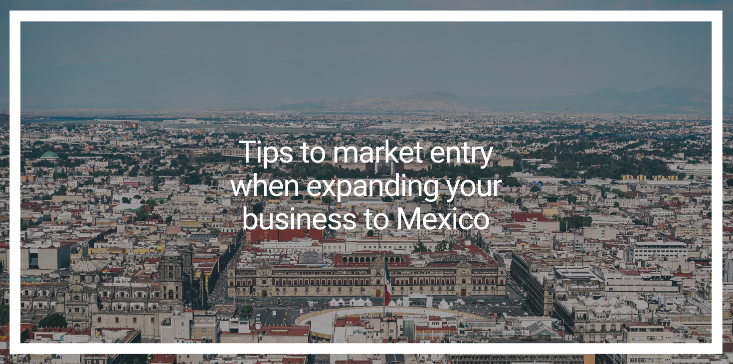 Tips to Market Entry When Expanding Your Business to Mexico